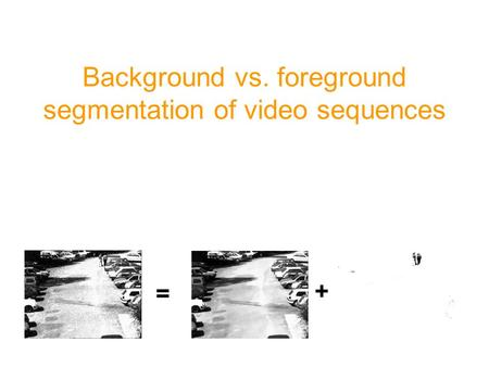 Background vs. foreground segmentation of video sequences = +