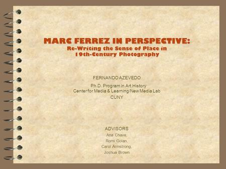 MARC FERREZ IN PERSPECTIVE: Re-Writing the Sense of Place in 19th-Century Photography FERNANDO AZEVEDO Ph.D. Program in Art History Center for Media &