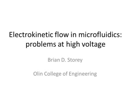 Electrokinetic flow in microfluidics: problems at high voltage Brian D. Storey Olin College of Engineering.