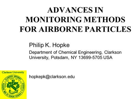 ADVANCES IN MONITORING METHODS FOR AIRBORNE PARTICLES Philip K. Hopke Department of Chemical Engineering, Clarkson University, Potsdam, NY 13699-5705 USA.
