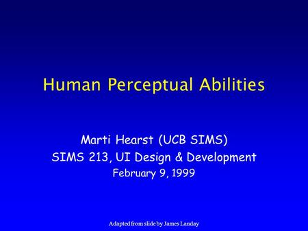 Adapted from slide by James Landay Human Perceptual Abilities Marti Hearst (UCB SIMS) SIMS 213, UI Design & Development February 9, 1999.