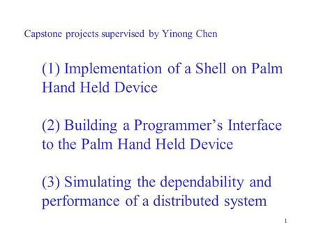 1 Capstone projects supervised by Yinong Chen (1) Implementation of a Shell on Palm Hand Held Device (2) Building a Programmer's Interface to the Palm.