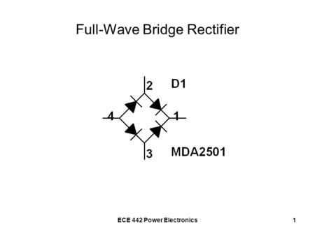 ECE 442 Power Electronics1 Full-Wave Bridge Rectifier.