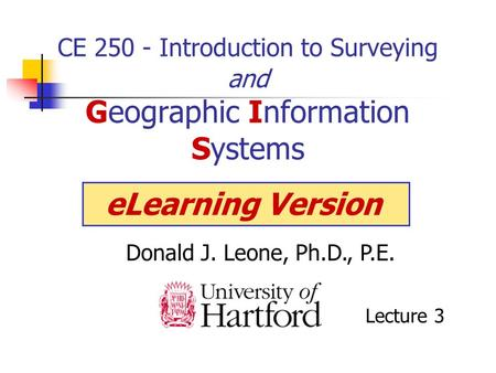 CE 250 - Introduction to Surveying and Geographic Information Systems Donald J. Leone, Ph.D., P.E. eLearning Version Lecture 3.