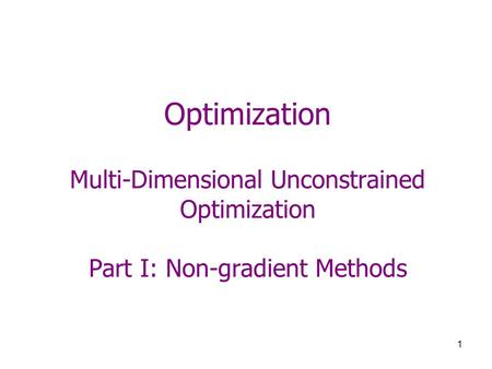 1 Optimization Multi-Dimensional Unconstrained Optimization Part I: Non-gradient Methods.