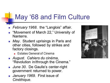 "May '68 and Film Culture February 1968. the ""Langlois"" affair. ""Movement of March 22,"" University of Nanterre. May. Student uprisings in Paris and other."