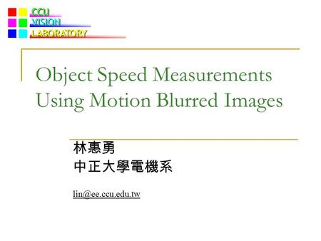 CCU VISION LABORATORY Object Speed Measurements Using Motion Blurred Images 林惠勇 中正大學電機系