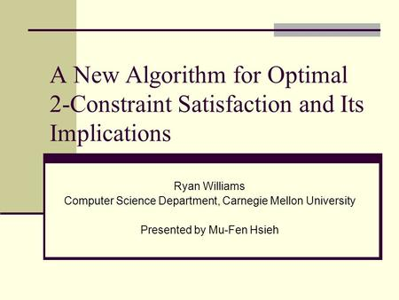 A New Algorithm for Optimal 2-Constraint Satisfaction and Its Implications Ryan Williams Computer Science Department, Carnegie Mellon University Presented.