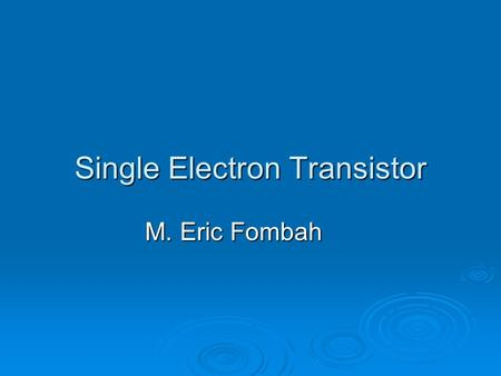 Single Electron Transistor M. Eric Fombah. outline  What are Transistors  What is a SET  Operation of SETs  Application of SETs  How do SETs differ.