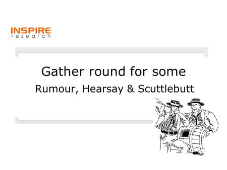 Gather round for some Rumour, Hearsay & Scuttlebutt.