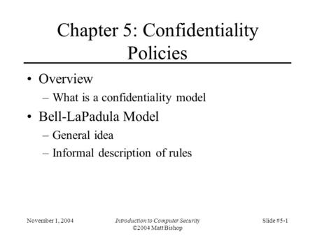 November 1, 2004Introduction to Computer Security ©2004 Matt Bishop Slide #5-1 Chapter 5: Confidentiality Policies Overview –What is a confidentiality.