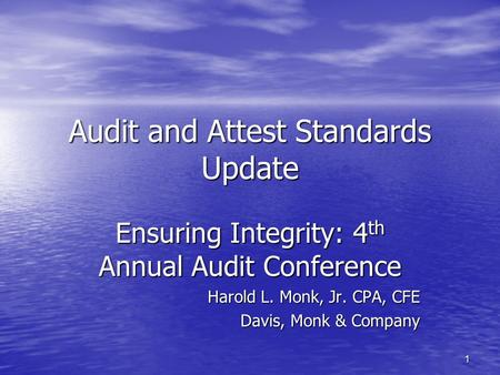1 Audit and Attest Standards Update Ensuring Integrity: 4 th Annual Audit Conference Harold L. Monk, Jr. CPA, CFE Davis, Monk & Company.