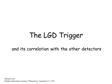 Richard Jones Radphi collaboration meeting, Williamsburg, September 6-7, 2002 The LGD Trigger and its correlation with the other detectors.