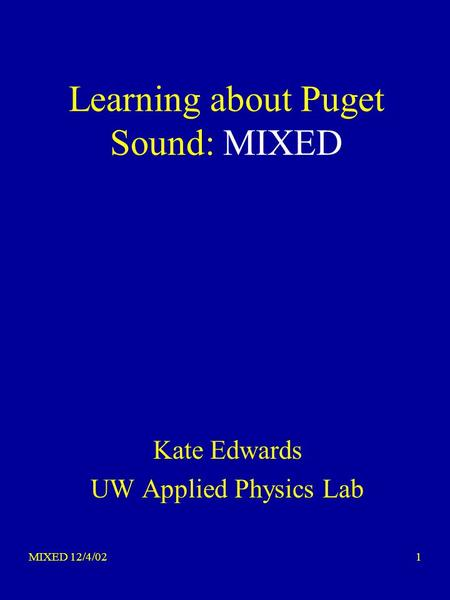 MIXED 12/4/021 Learning about Puget Sound: MIXED Kate Edwards UW Applied Physics Lab.