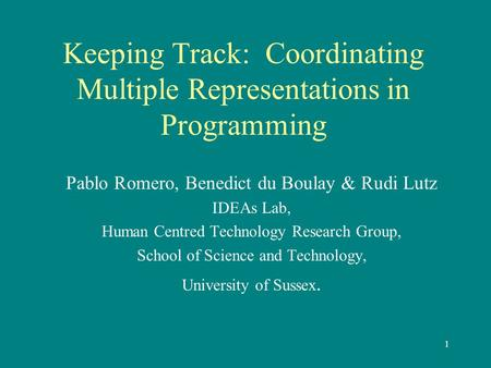 1 Keeping Track: Coordinating Multiple Representations in Programming Pablo Romero, Benedict du Boulay & Rudi Lutz IDEAs Lab, Human Centred Technology.