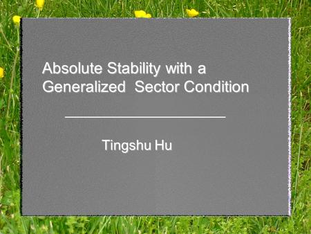 1 Absolute Stability with a Generalized Sector Condition Tingshu Hu.