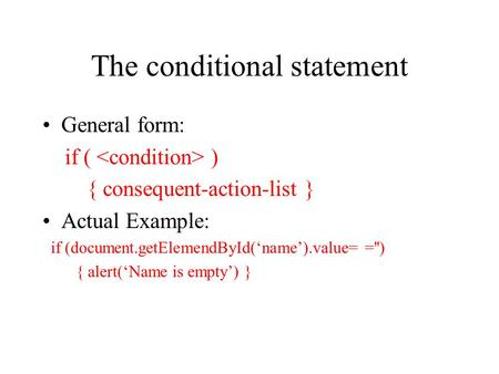 The conditional statement General form: if ( ) { consequent-action-list } Actual Example: if (document.getElemendById('name').value= ='') { alert('Name.