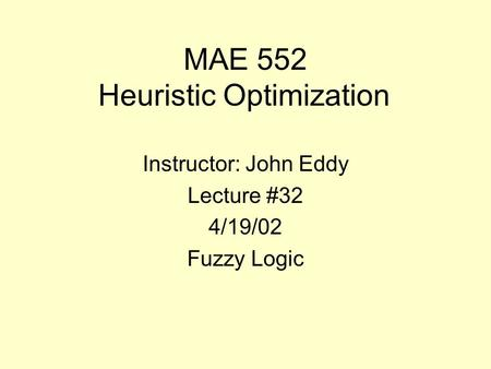 MAE 552 Heuristic Optimization Instructor: John Eddy Lecture #32 4/19/02 Fuzzy Logic.