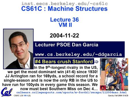 CS61C L36 VM II (1) Garcia, Fall 2004 © UCB Lecturer PSOE Dan Garcia www.cs.berkeley.edu/~ddgarcia inst.eecs.berkeley.edu/~cs61c CS61C : Machine Structures.