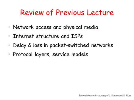 Some slides are in courtesy of J. Kurose and K. Ross Review of Previous Lecture Network access and physical media Internet structure and ISPs Delay & loss.
