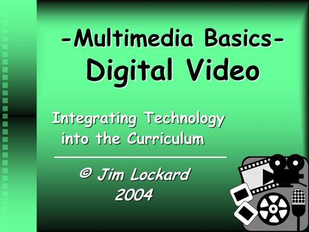 -Multimedia Basics- Digital Video Integrating Technology into the Curriculum © Jim Lockard 2004.