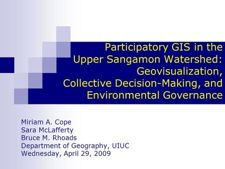 Participatory GIS in the Upper Sangamon Watershed: Geovisualization, Collective Decision-Making, and Environmental Governance Miriam A. Cope Sara McLafferty.