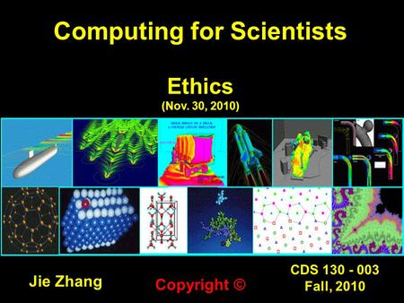 CDS 130 - 003 Fall, 2010 Computing for Scientists Ethics (Nov. 30, 2010) Jie Zhang Copyright ©