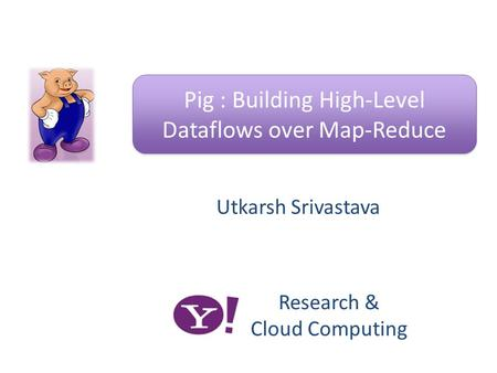 Utkarsh Srivastava Pig : Building High-Level Dataflows over Map-Reduce Research & Cloud Computing.