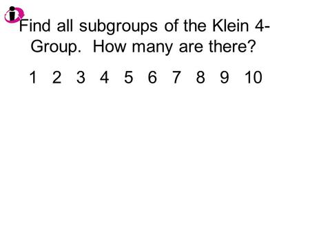 Find all subgroups of the Klein 4- Group. How many are there? 1 2 3 4 5 6 7 8 9 10.
