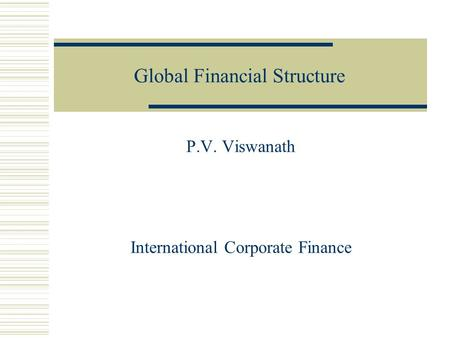 Global Financial Structure P.V. Viswanath International Corporate Finance.