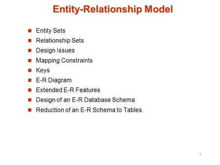 1 Entity-Relationship Model Entity Sets Relationship Sets Design Issues Mapping Constraints Keys E-R Diagram Extended E-R Features Design of an E-R Database.