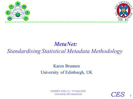 1 CES IASSIST 2002, 11 - 15 June 2002 University of Connecticut MetaNet: Standardising Statistical Metadata Methodology Karen Brannen University of Edinburgh,