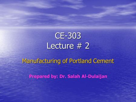 CE-303 Lecture # 2 Manufacturing of Portland Cement Prepared by: Dr. Salah Al-Dulaijan.