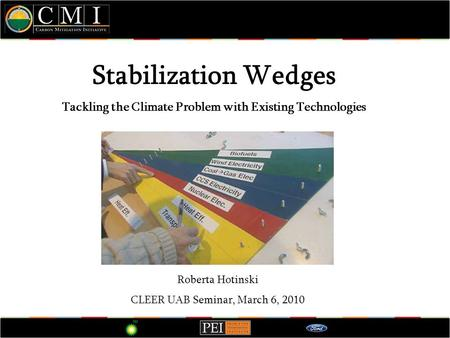 Stabilization Wedges Tackling the Climate Problem with Existing Technologies Roberta Hotinski CLEER UAB Seminar, March 6, 2010.