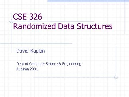 CSE 326 Randomized Data Structures David Kaplan Dept of Computer Science & Engineering Autumn 2001.