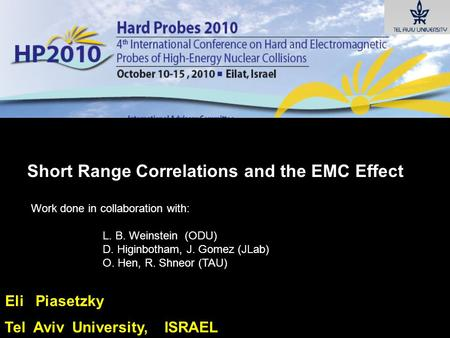Eli Piasetzky Tel Aviv University, ISRAEL Short Range Correlations and the EMC Effect Work done in collaboration with: L. B. Weinstein (ODU) D. Higinbotham,