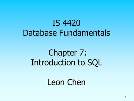 1 IS 4420 Database Fundamentals Chapter 7: Introduction to SQL Leon Chen.