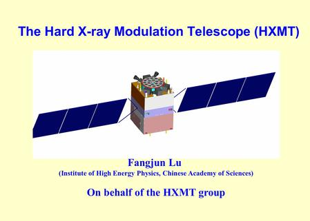 The Hard X-ray Modulation Telescope (HXMT) Fangjun Lu (Institute of High Energy Physics, Chinese Academy of Sciences) On behalf of the HXMT group.