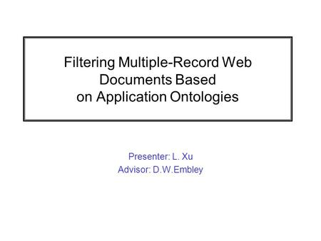 Filtering Multiple-Record Web Documents Based on Application Ontologies Presenter: L. Xu Advisor: D.W.Embley.