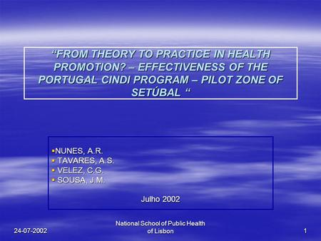 "24-07-2002 National School of Public Health of Lisbon 1 ""FROM THEORY TO PRACTICE IN HEALTH PROMOTION? – EFFECTIVENESS OF THE PORTUGAL CINDI PROGRAM – PILOT."