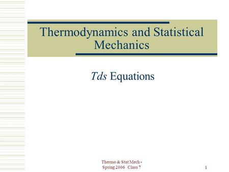 Thermo & Stat Mech - Spring 2006 Class 7 1 Thermodynamics and Statistical Mechanics Tds Equations.