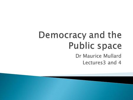 Dr Maurice Mullard Lectures3 and 4.  DEMOCRACY IS BOTH AN IS AND AN OUGHT STATEMENT  DEMOCRACY AN INTERACTION BETWEEN IDEALS AND REALITY  HOPES AND.