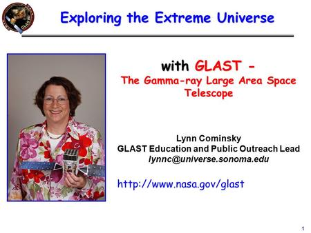1 with GLAST - The Gamma-ray Large Area Space Telescope Lynn Cominsky GLAST Education and Public Outreach Lead