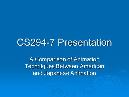 CS294-7 Presentation A Comparison of Animation Techniques Between American and Japanese Animation.