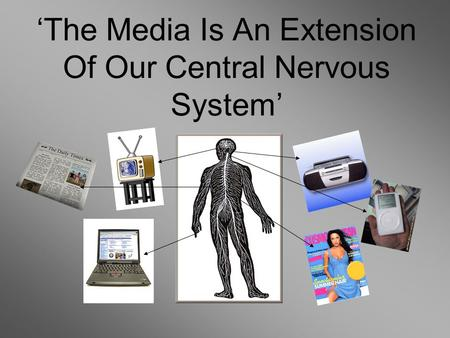 'The Media Is An Extension Of Our Central Nervous System'