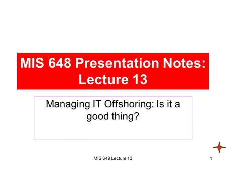 MIS 648 Lecture 131 MIS 648 Presentation Notes: Lecture 13 Managing IT Offshoring: Is it a good thing?