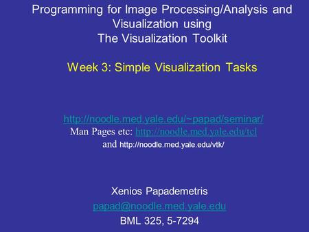 Programming for Image Processing/Analysis and Visualization using The Visualization Toolkit Week 3: Simple Visualization Tasks Xenios Papademetris