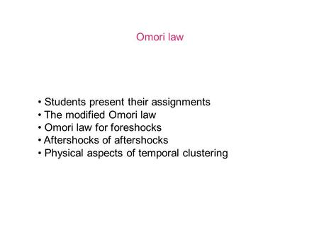Omori law Students present their assignments The modified Omori law Omori law for foreshocks Aftershocks of aftershocks Physical aspects of temporal clustering.