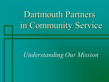 Dartmouth Partners in Community Service Dartmouth Partners in Community Service Understanding Our Mission.