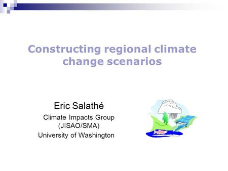 Eric Salathé Climate Impacts Group (JISAO/SMA) University of Washington Constructing regional climate change scenarios.